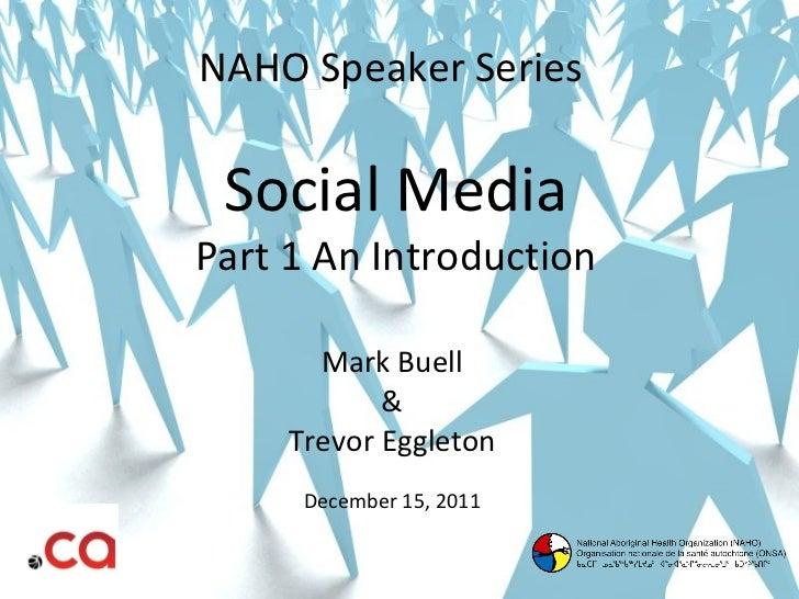 NAHO Speaker Series  Social Media Part 1 An Introduction Mark Buell & Trevor Eggleton December 15, 2011
