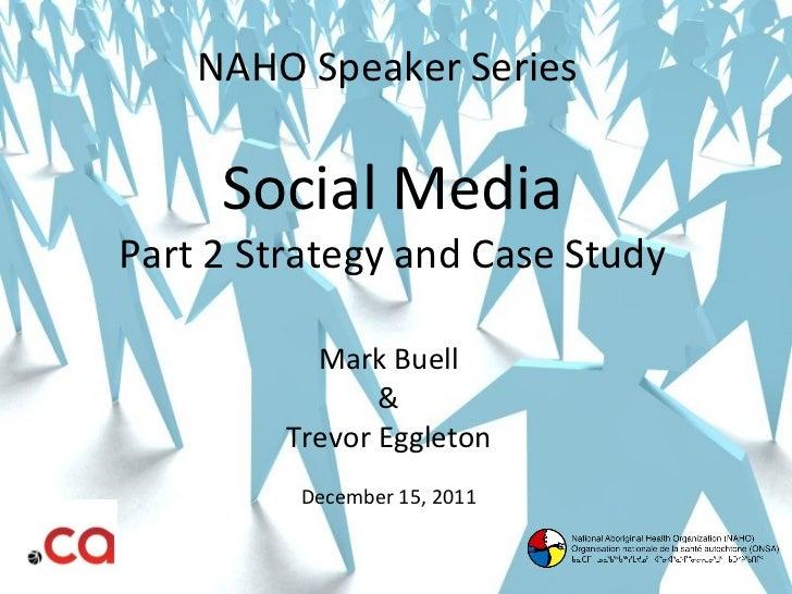 NAHO Speaker Series  Social Media Part 2 Strategy and Case Study Mark Buell & Trevor Eggleton December 15, 2011