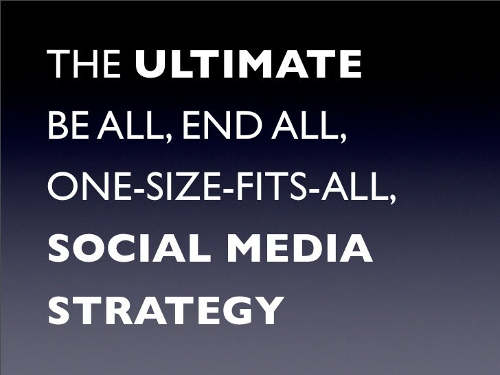 THE ULTIMATE BE ALL, END ALL, ONE-SIZE-FITS-ALL, SOCIAL MEDIA STRATEGY