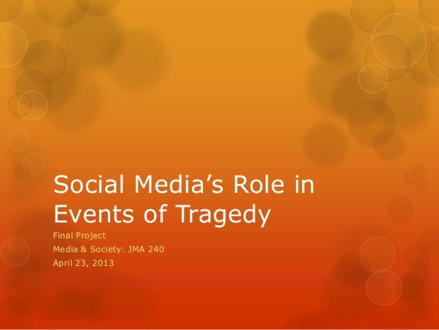Social Media's Role inEvents of TragedyFinal ProjectMedia & Society: JMA 240April 23, 2013