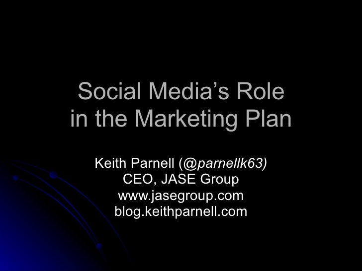 Social Media's Role in the Marketing Plan Keith Parnell ( @parnellk63) CEO, JASE Group www.jasegroup.com blog.keithparnell...