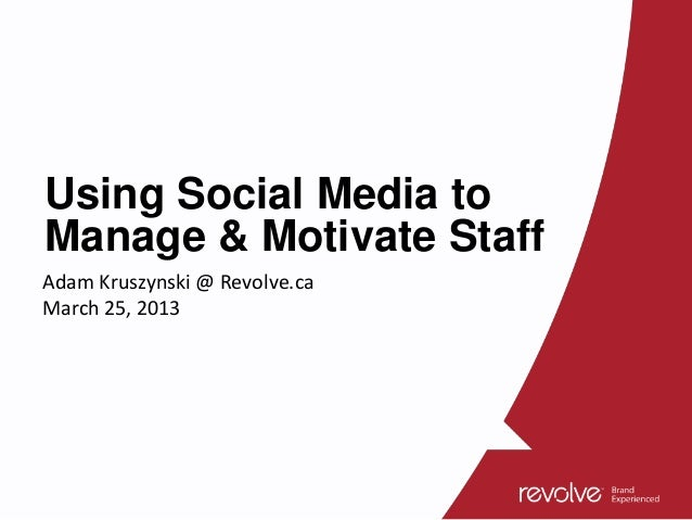 Using Social Media toManage & Motivate StaffAdam Kruszynski @ Revolve.caMarch 25, 2013