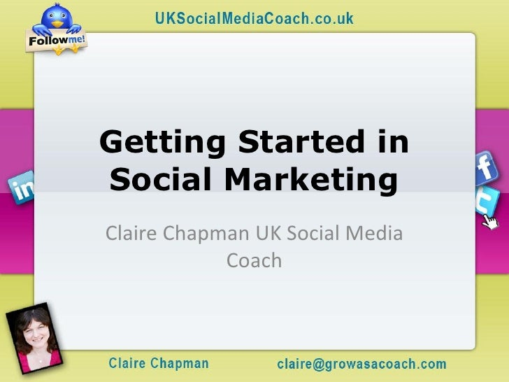 Getting Started in Social Marketing Claire Chapman UK Social Media             Coach