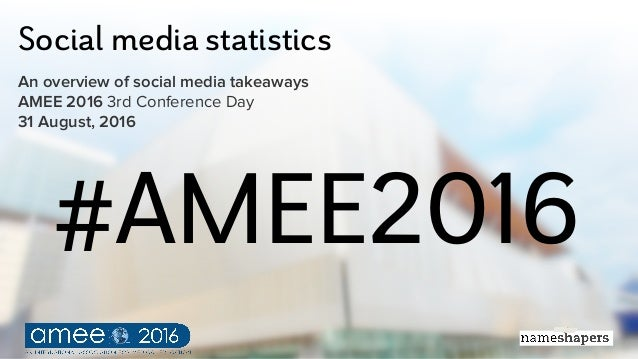 Social media statistics An overview of social media takeaways AMEE 2016 3rd Conference Day 31 August, 2016 #AMEE2016