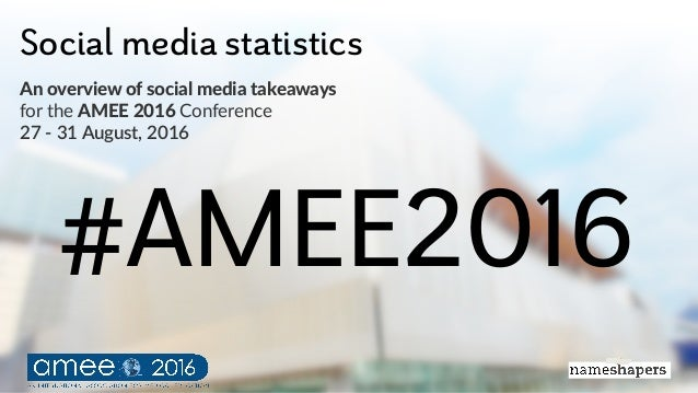 Social media statistics An#overview#of#social#media#takeaways for$the$AMEE#2016$Conference 27#$#31#August,#2016 #AMEE2016