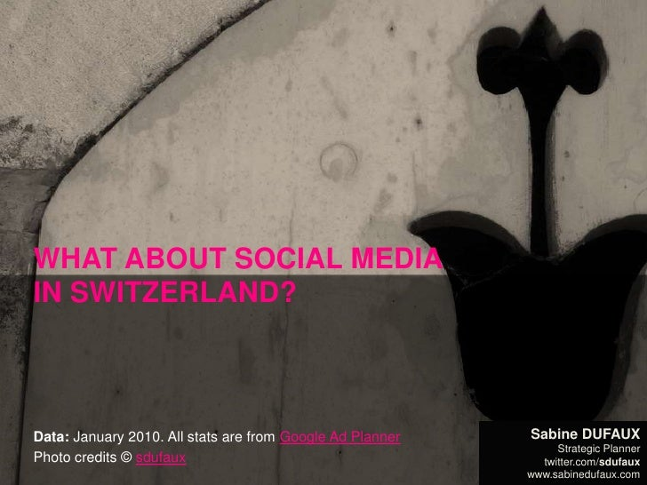 WHAT ABOUT SOCIAL MEDIA IN SWITZERLAND?<br />Data: January 2010. All stats are from Google Ad Planner<br />Photo credits ©...