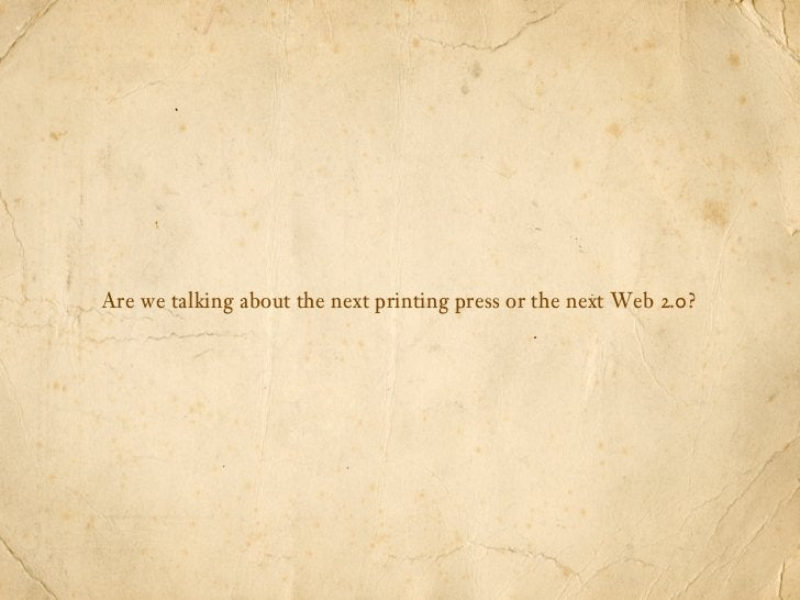 Are we talking about the next printing press or the next Web 2.0?