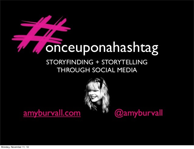 onceuponahashtag STORYFINDING + STORYTELLING THROUGH SOCIAL MEDIA  amyburvall.com  Monday, November 11, 13  @amyburvall