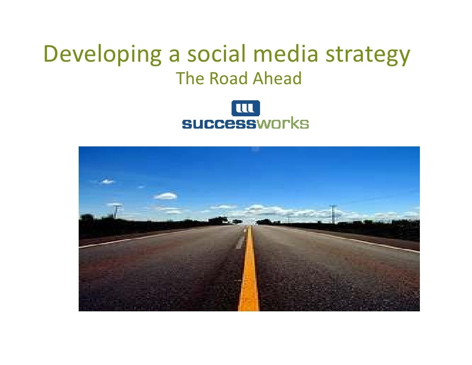 Developing a social media strategy             The Road Ahead