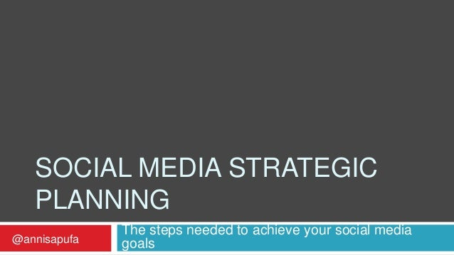 SOCIAL MEDIA STRATEGIC PLANNING The steps needed to achieve your social media goals@annisapufa