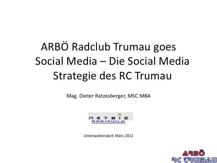 ARBÖ Radclub Trumau goesSocial Media – Die Social Media   Strategie des RC Trumau      Mag. Dieter Ratzesberger, MSC MBA  ...