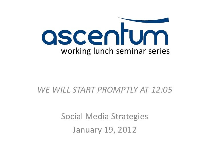 working lunch seminar seriesWE WILL START PROMPTLY AT 12:05     Social Media Strategies        January 19, 2012
