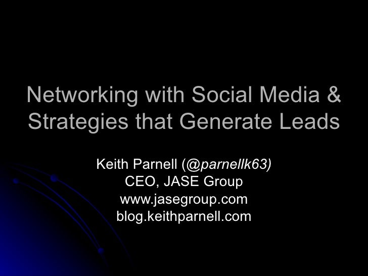 Networking with Social Media & Strategies that Generate Leads Keith Parnell ( @parnellk63) CEO, JASE Group www.jasegroup.c...