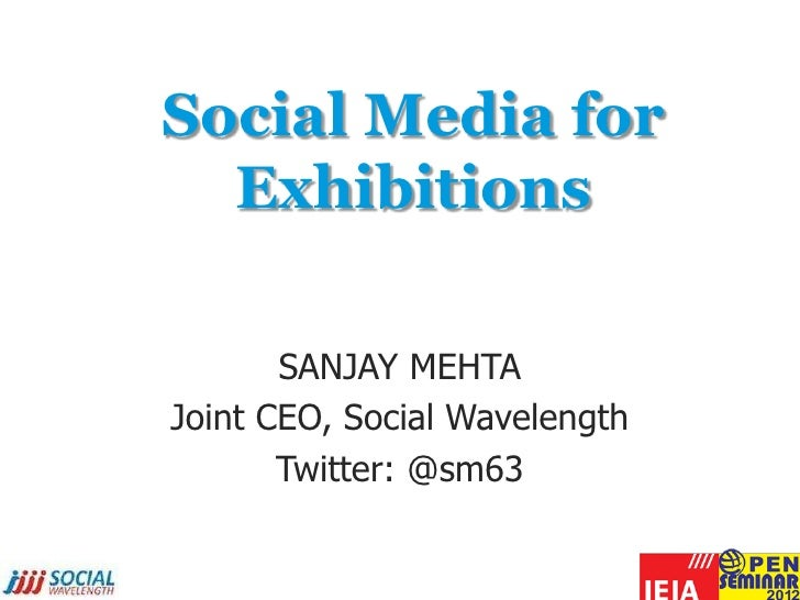 Social Media for  Exhibitions       SANJAY MEHTAJoint CEO, Social Wavelength       Twitter: @sm63