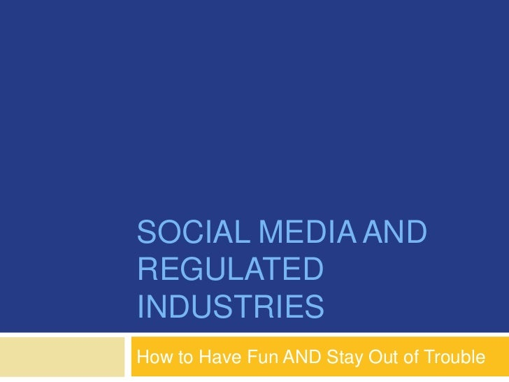 SOCIAL MEDIA ANDREGULATEDINDUSTRIESHow to Have Fun AND Stay Out of Trouble