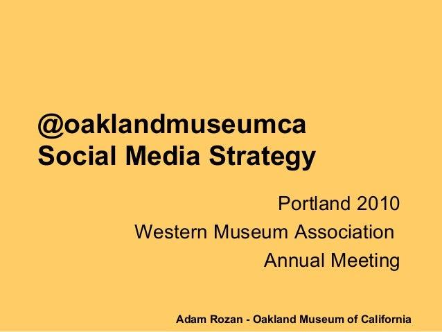 @oaklandmuseumca Social Media Strategy Portland 2010 Western Museum Association Annual Meeting Adam Rozan - Oakland Museum...