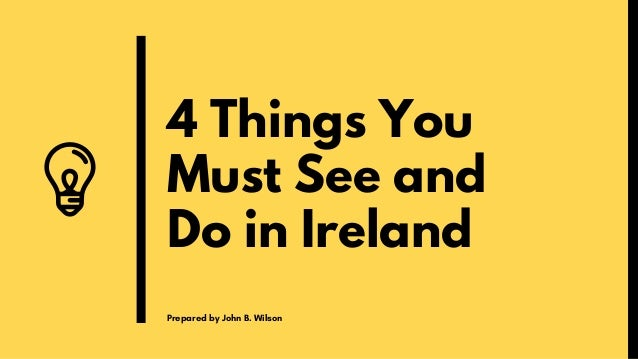 4 Things You Must See and Do in Ireland Prepared by John B. Wilson