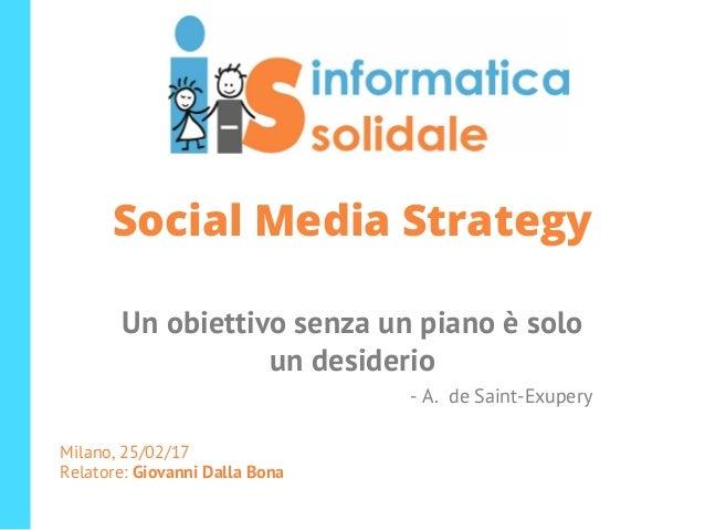 Social Media Strategy Un obiettivo senza un piano è solo un desiderio - A. de Saint-Exupery Milano, 25/02/17 Relatore: Gio...