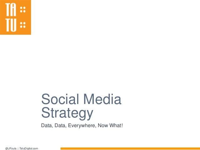 @JFouts :: TatuDigital.com Social Media Strategy Data, Data, Everywhere, Now What!