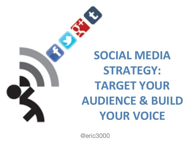 @eric3000 SOCIAL  MEDIA   STRATEGY:   TARGET  YOUR   AUDIENCE  &  BUILD   YOUR  VOICE