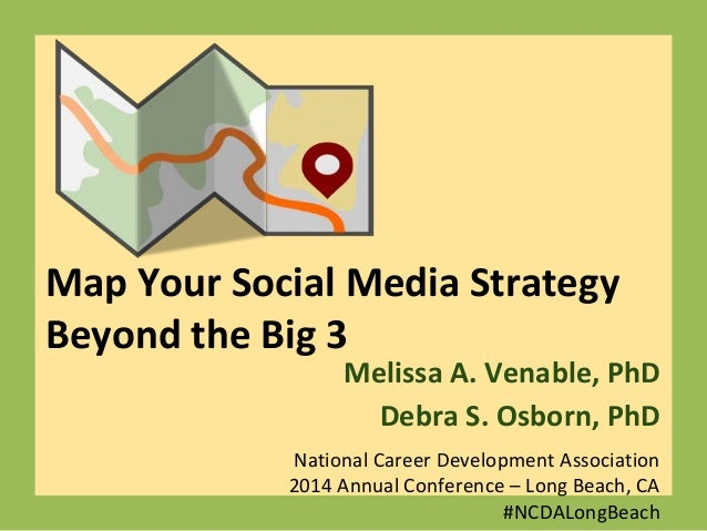 Map Your Social Media Strategy Beyond the Big 3 Melissa A. Venable, PhD Debra S. Osborn, PhD National Career Development A...