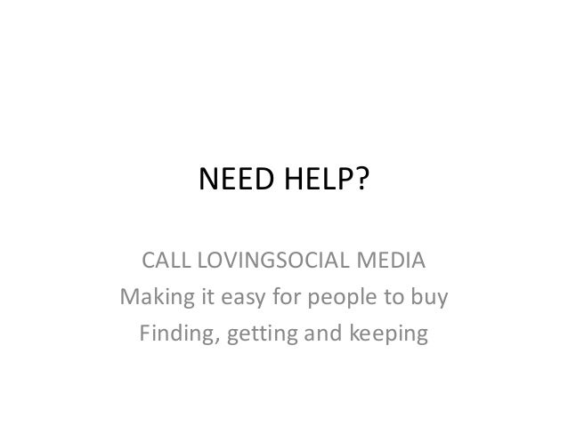 NEED HELP? CALL LOVINGSOCIAL MEDIA Making it easy for people to buy Finding, getting and keeping
