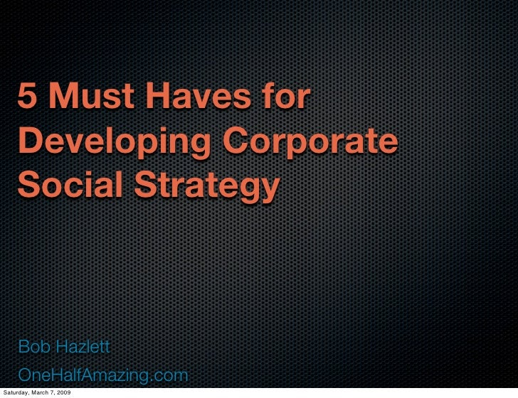 5 Must Haves for     Developing Corporate     Social Strategy         Bob Hazlett      OneHalfAmazing.com Saturday, March ...