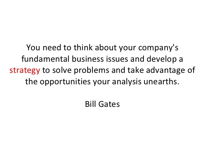 You need to think about your company's fundamental business issues and develop a  strategy  to solve problems and take adv...