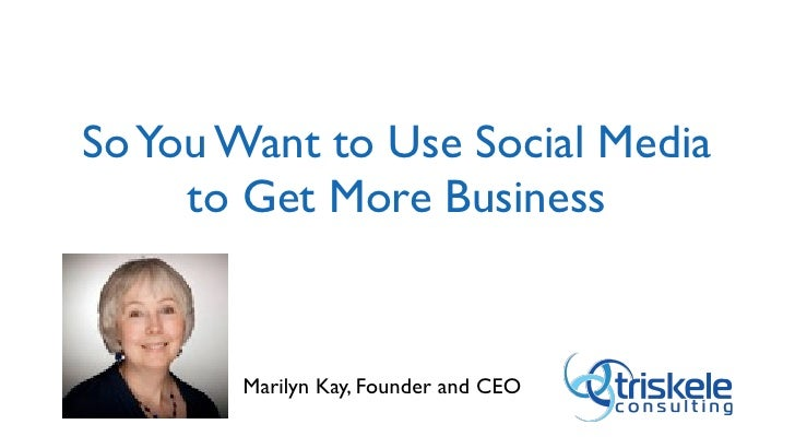 So You Want to Use Social Media     to Get More Business       Marilyn Kay, Founder and CEO