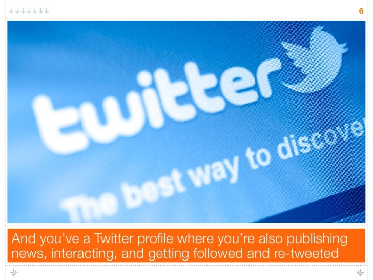 6And you've a Twitter profile where you're also publishingnews, interacting, and getting followed and re-tweeted