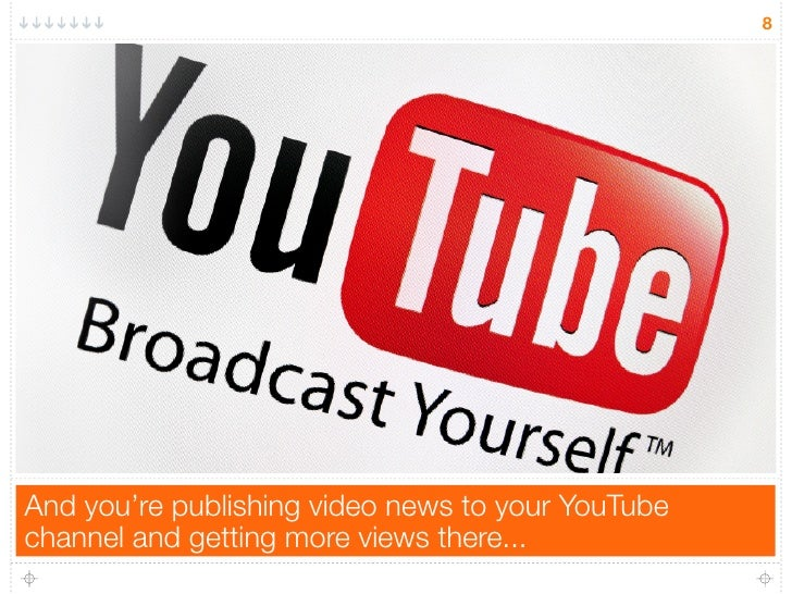 8And you're publishing video news to your YouTubechannel and getting more views there...