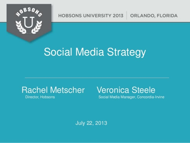 Social Media Strategy Rachel Metscher Veronica Steele Director, Hobsons Social Media Manager, Concordia-Irvine July 22, 20...