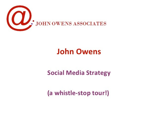John OwensSocial Media Strategy(a whistle-stop tour!)