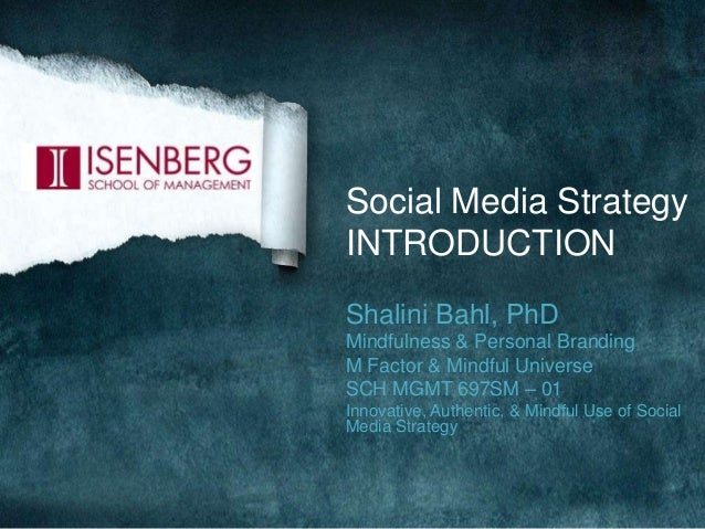 Social Media Strategy INTRODUCTION Shalini Bahl, PhD Mindfulness & Personal Branding M Factor & Mindful Universe SCH MGMT ...