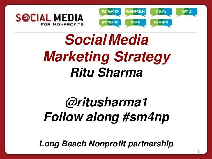 Social MediaMarketing Strategy       Ritu Sharma     @ritusharma1 Follow along #sm4npLong Beach Nonprofit partnership     ...