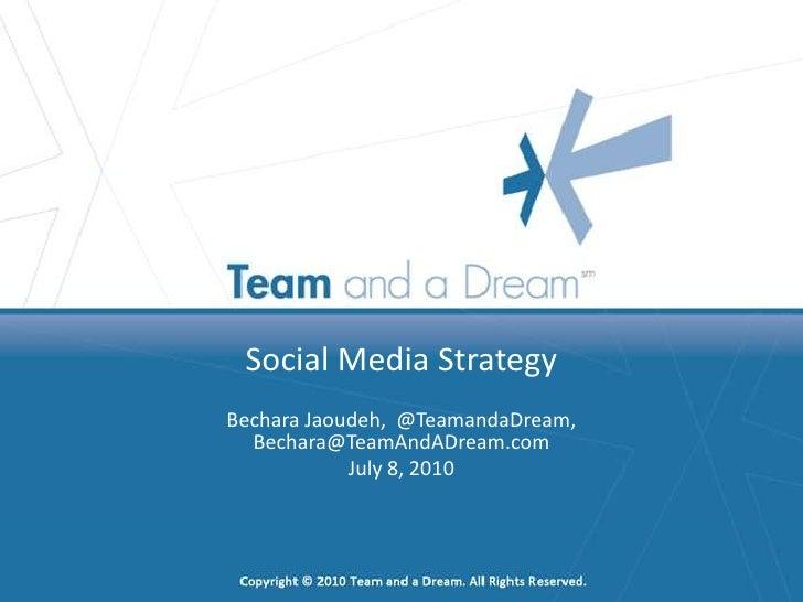 Social Media Strategy<br />Bechara Jaoudeh  <br />Twitter: @TeamandaDream, <br />Bechara@TeamAndADream.com<br />July 8, 20...