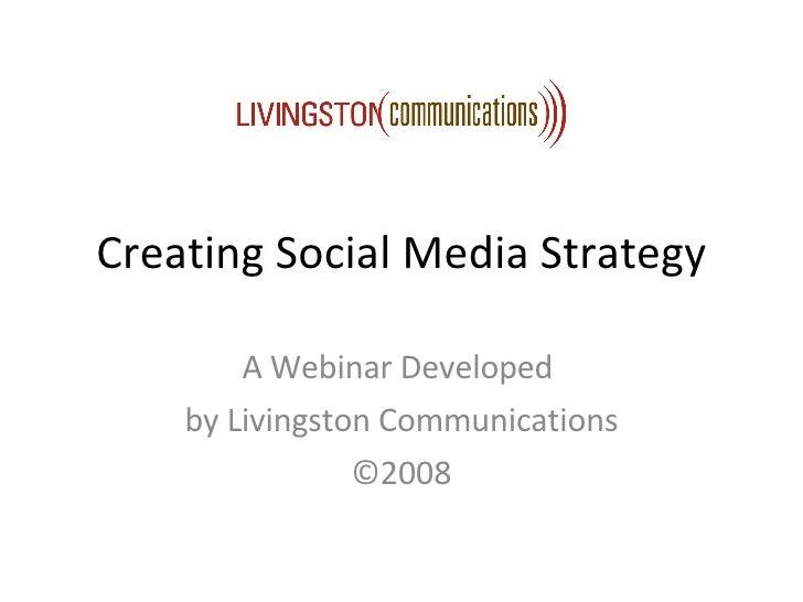 Creating Social Media Strategy A Webinar Developed  by Livingston Communications ©2008