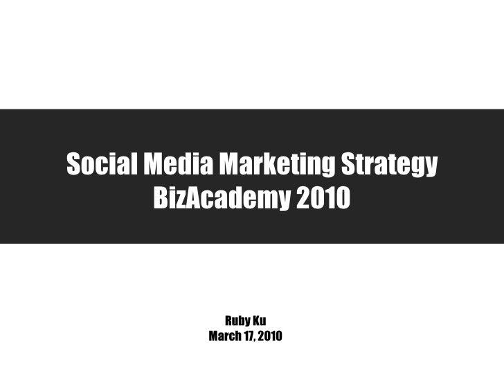 Social Media Marketing Strategy BizAcademy 2010 Ruby Ku March 17, 2010