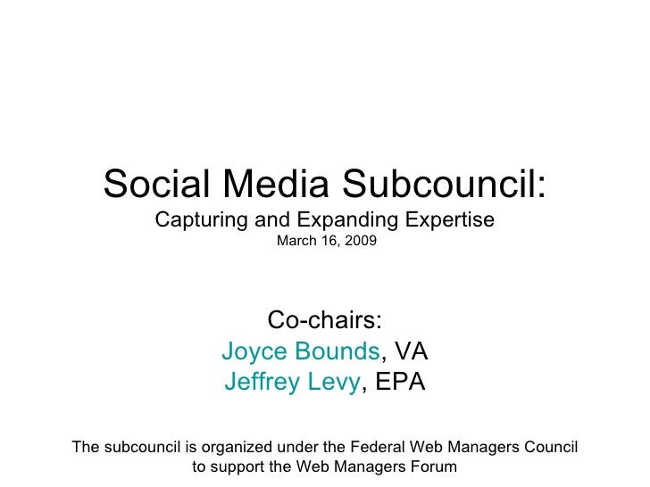 Social Media Subcouncil: Capturing and Expanding Expertise  March 16, 2009 Co-chairs: Joyce Bounds , VA Jeffrey Levy , EPA...