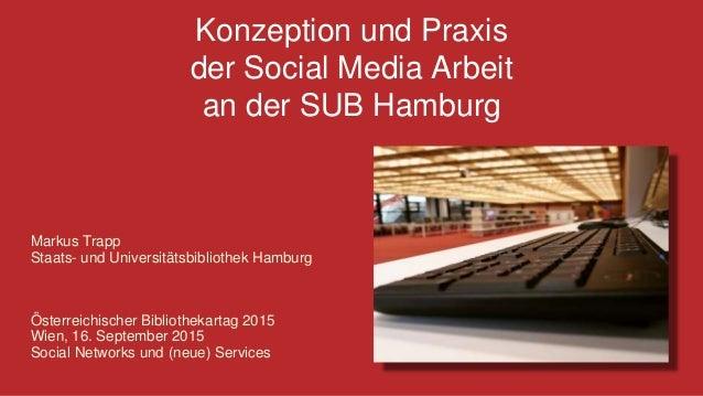 Konzeption und Praxis der Social Media Arbeit an der SUB Hamburg Markus Trapp Staats- und Universitätsbibliothek Hamburg Ö...
