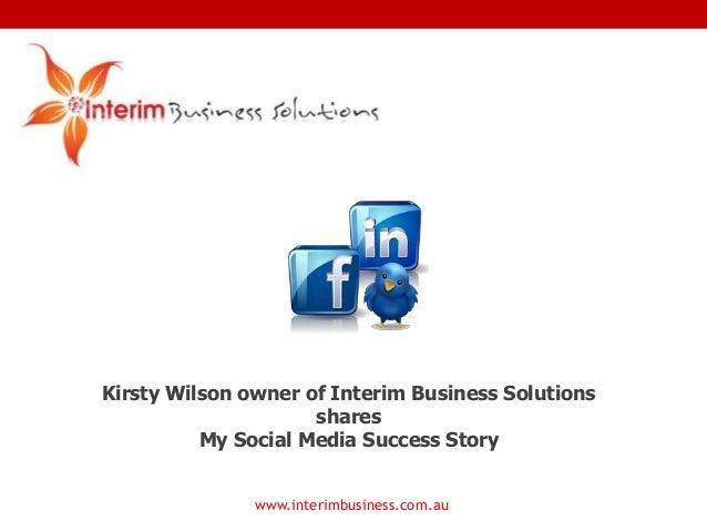 www.interimbusiness.com.auKirsty Wilson owner of Interim Business SolutionssharesMy Social Media Success Story