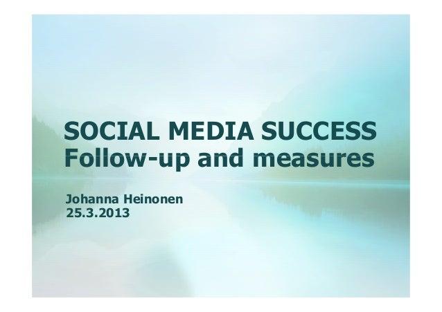 SOCIAL MEDIA SUCCESS Follow-up and measures Johanna Heinonen 25.3.2013
