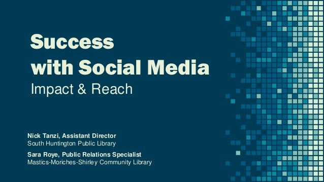 Success with Social Media Impact & Reach Nick Tanzi, Assistant Director South Huntington Public Library Sara Roye, Public ...