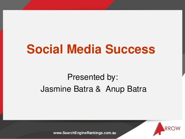 Social Media Success        Presented by:  Jasmine Batra & Anup Batra     www.SearchEngineRankings.com.au