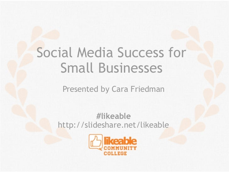 Social Media Success for    Small Businesses    Presented by Cara Friedman              #likeable   http://slideshare.net/...