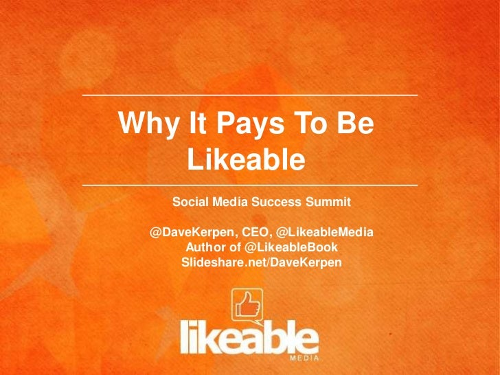 Why It Pays To Be    Likeable     Social Media Success Summit  @DaveKerpen, CEO, @LikeableMedia      Author of @LikeableBo...