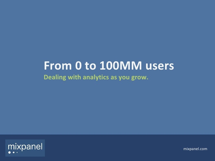 From 0 to 100MM users Dealing with analytics as you grow. mixpanel.com