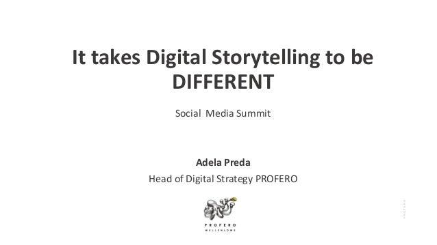 PROFERO It takes Digital Storytelling to be DIFFERENT Social Media Summit Adela Preda Head of Digital Strategy PROFERO