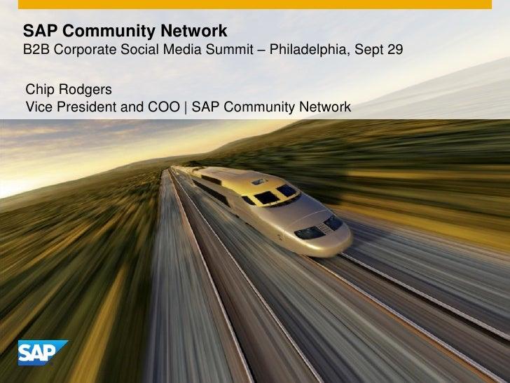 SAP Community NetworkB2B Corporate Social Media Summit – Philadelphia, Sept 29Chip RodgersVice President and COO | SAP Com...