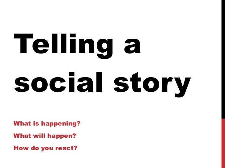 Telling a social story What is happening? What will happen? How do you react?